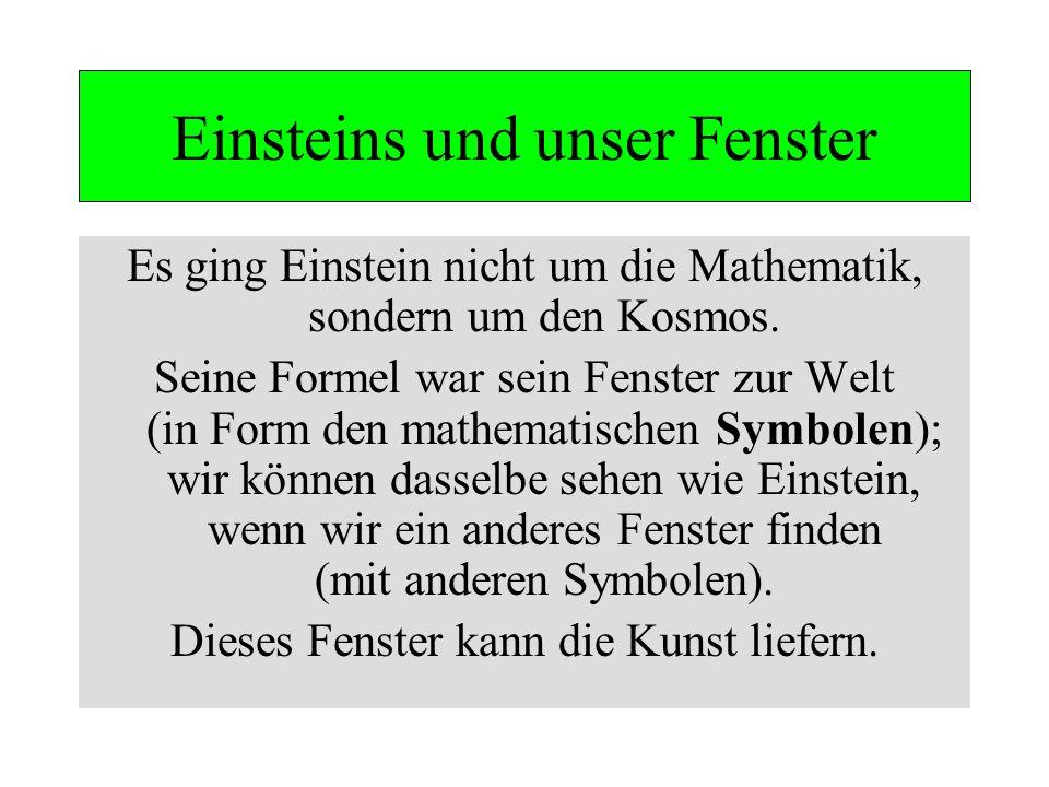 Einsteins und unser Fenster Es ging Einstein nicht um die Mathematik, sondern um den Kosmos. Seine Formel war sein Fenster zur Welt (in Form den mathe