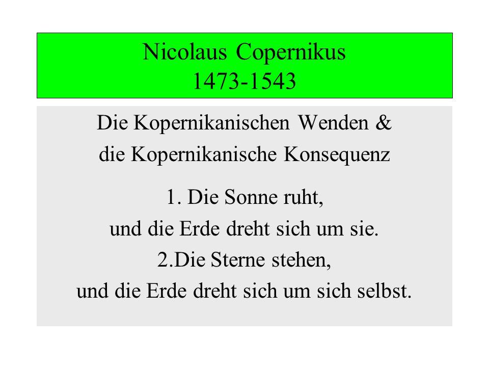 Nicolaus Copernikus 1473-1543 Die Kopernikanischen Wenden & die Kopernikanische Konsequenz 1. Die Sonne ruht, und die Erde dreht sich um sie. 2.Die St