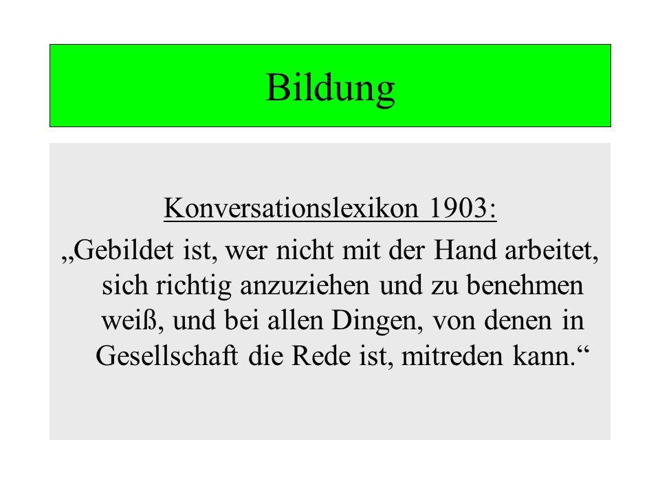 Bildung Konversationslexikon 1903: Gebildet ist, wer nicht mit der Hand arbeitet, sich richtig anzuziehen und zu benehmen weiß, und bei allen Dingen,