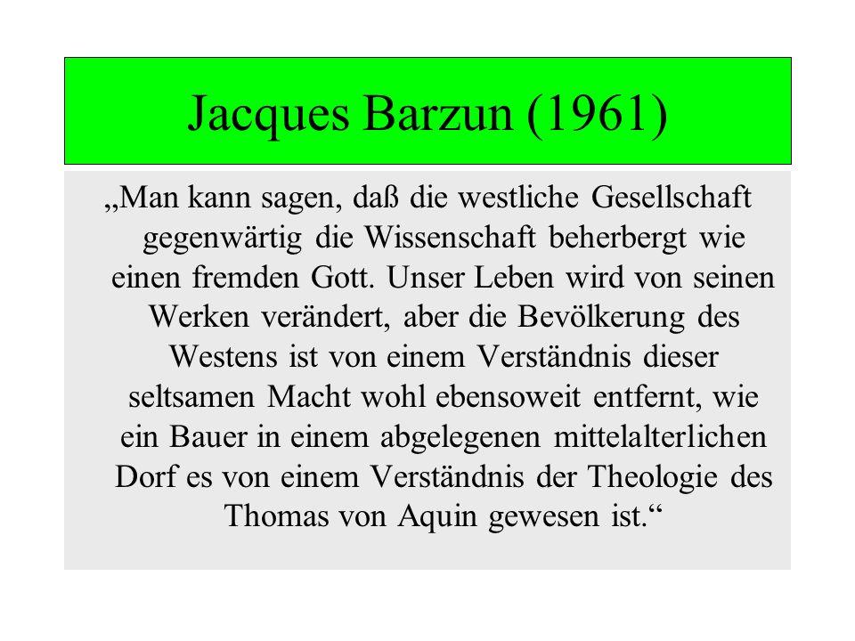 Jacques Barzun (1961) Man kann sagen, daß die westliche Gesellschaft gegenwärtig die Wissenschaft beherbergt wie einen fremden Gott. Unser Leben wird