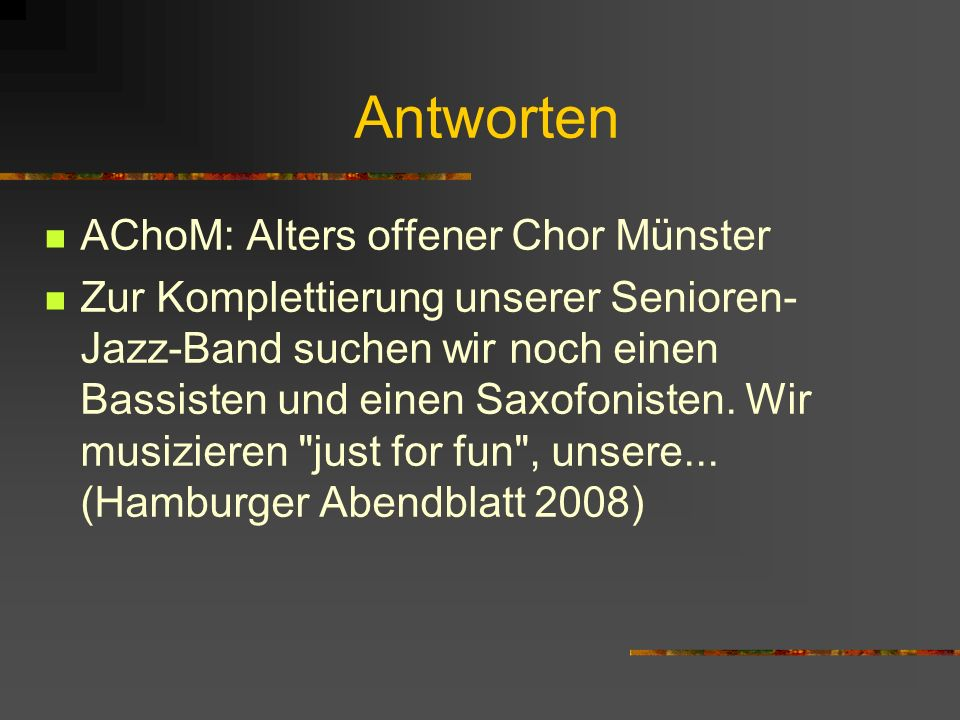 Antworten AChoM: Alters offener Chor Münster Zur Komplettierung unserer Senioren- Jazz-Band suchen wir noch einen Bassisten und einen Saxofonisten. Wi