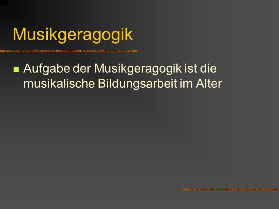 Musikgeragogik Aufgabe der Musikgeragogik ist die musikalische Bildungsarbeit im Alter