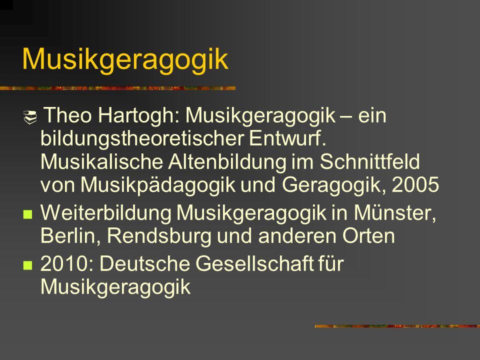 Musikgeragogik Theo Hartogh: Musikgeragogik – ein bildungstheoretischer Entwurf. Musikalische Altenbildung im Schnittfeld von Musikpädagogik und Gerag
