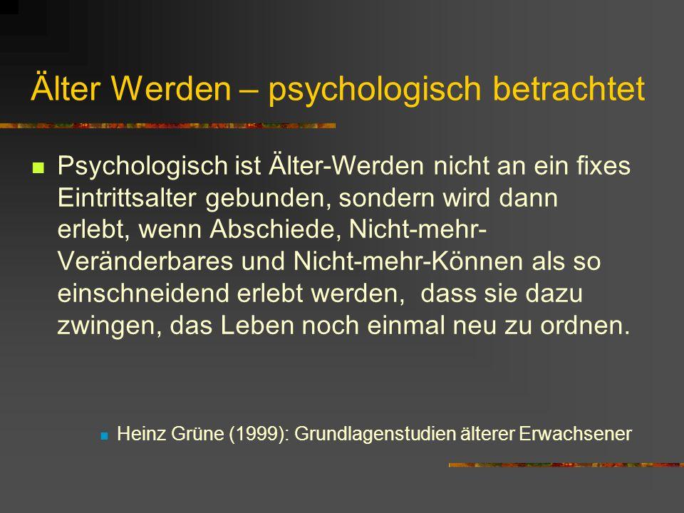 Älter Werden – psychologisch betrachtet Psychologisch ist Älter-Werden nicht an ein fixes Eintrittsalter gebunden, sondern wird dann erlebt, wenn Absc