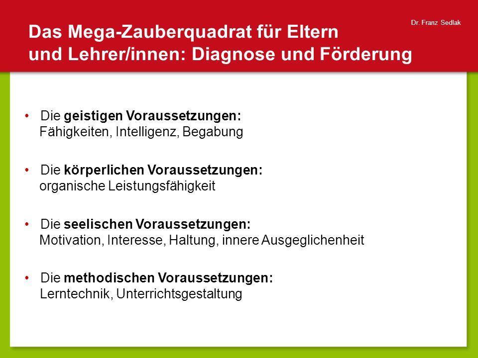 Das Mega-Zauberquadrat für Eltern und Lehrer/innen: Diagnose und Förderung Dr. Franz Sedlak Die geistigen Voraussetzungen: Fähigkeiten, Intelligenz, B