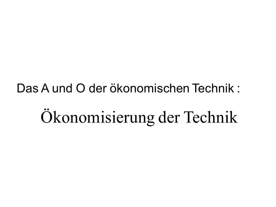 Ökonomisierung der Technik Das A und O der ökonomischen Technik :