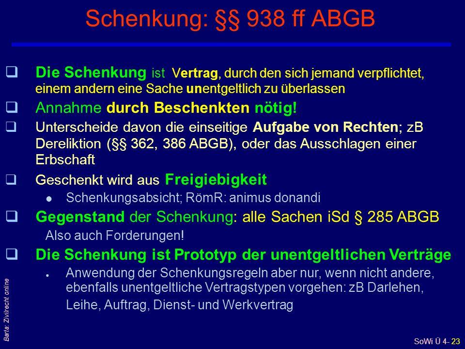 SoWi Ü 4- 23 Barta: Zivilrecht online Schenkung: §§ 938 ff ABGB qDie Schenkung ist Vertrag, durch den sich jemand verpflichtet, einem andern eine Sache unentgeltlich zu überlassen qAnnahme durch Beschenkten nötig.