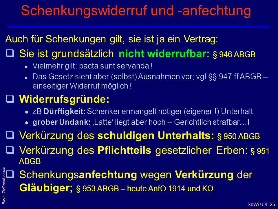 SoWi Ü 4- 25 Barta: Zivilrecht online Schenkungswiderruf und -anfechtung Auch für Schenkungen gilt, sie ist ja ein Vertrag: qSie ist grundsätzlich nicht widerrufbar: § 946 ABGB l Vielmehr gilt: pacta sunt servanda .