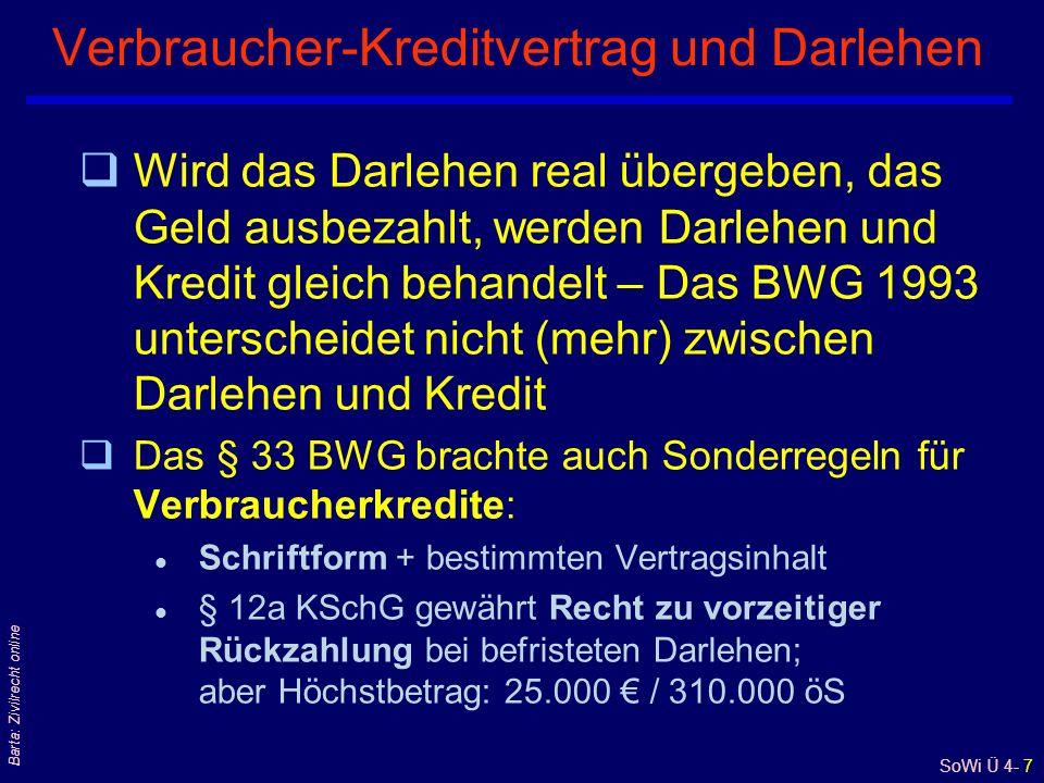 SoWi Ü 4- 7 Barta: Zivilrecht online Verbraucher-Kreditvertrag und Darlehen qWird das Darlehen real übergeben, das Geld ausbezahlt, werden Darlehen und Kredit gleich behandelt – Das BWG 1993 unterscheidet nicht (mehr) zwischen Darlehen und Kredit qDas § 33 BWG brachte auch Sonderregeln für Verbraucherkredite: l Schriftform + bestimmten Vertragsinhalt l § 12a KSchG gewährt Recht zu vorzeitiger Rückzahlung bei befristeten Darlehen; aber Höchstbetrag: 25.000 / 310.000 öS