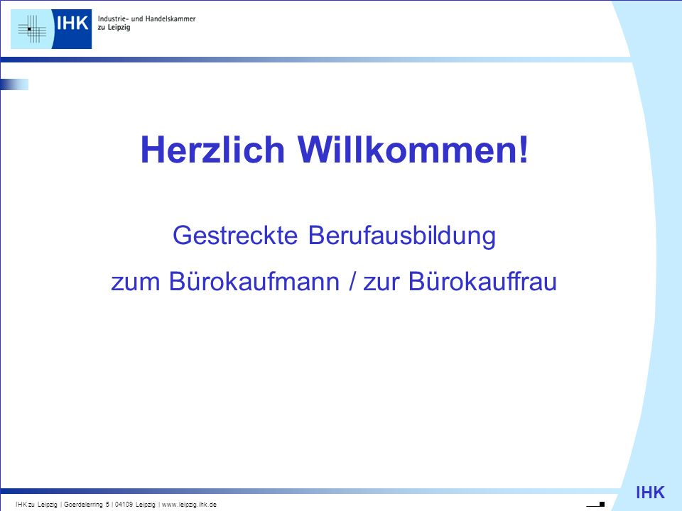 IHK IHK zu Leipzig   Goerdelerring 5   04109 Leipzig   www.leipzig.ihk.de Herzlich Willkommen! Gestreckte Berufausbildung zum Bürokaufmann / zur Bürok
