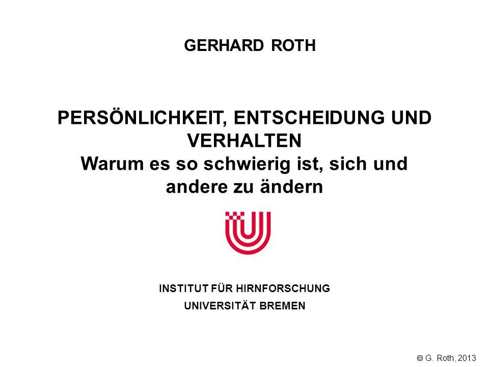 GERHARD ROTH INSTITUT FÜR HIRNFORSCHUNG UNIVERSITÄT BREMEN G. Roth, 2013 PERSÖNLICHKEIT, ENTSCHEIDUNG UND VERHALTEN Warum es so schwierig ist, sich un