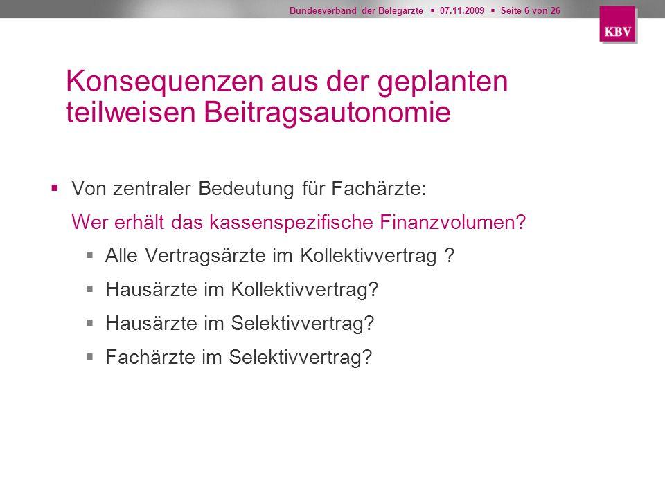 Bundesverband der Belegärzte 07.11.2009 Seite 6 von 26 Konsequenzen aus der geplanten teilweisen Beitragsautonomie Von zentraler Bedeutung für Fachärz