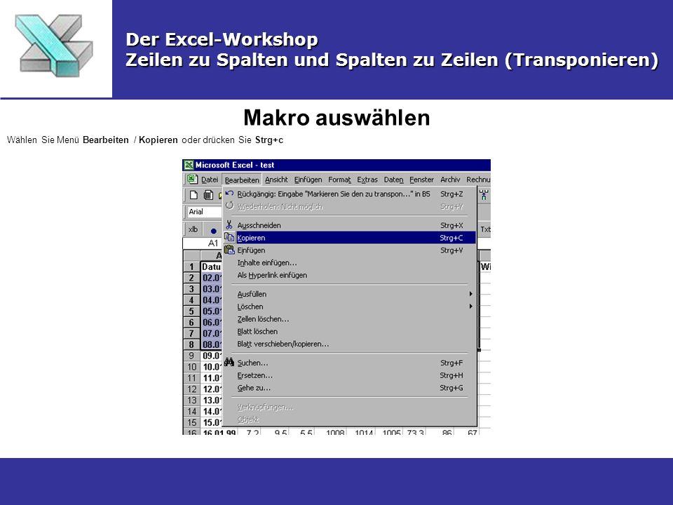 Makro auswählen Der Excel-Workshop Zeilen zu Spalten und Spalten zu Zeilen (Transponieren) Wählen Sie Menü Bearbeiten / Kopieren oder drücken Sie Strg
