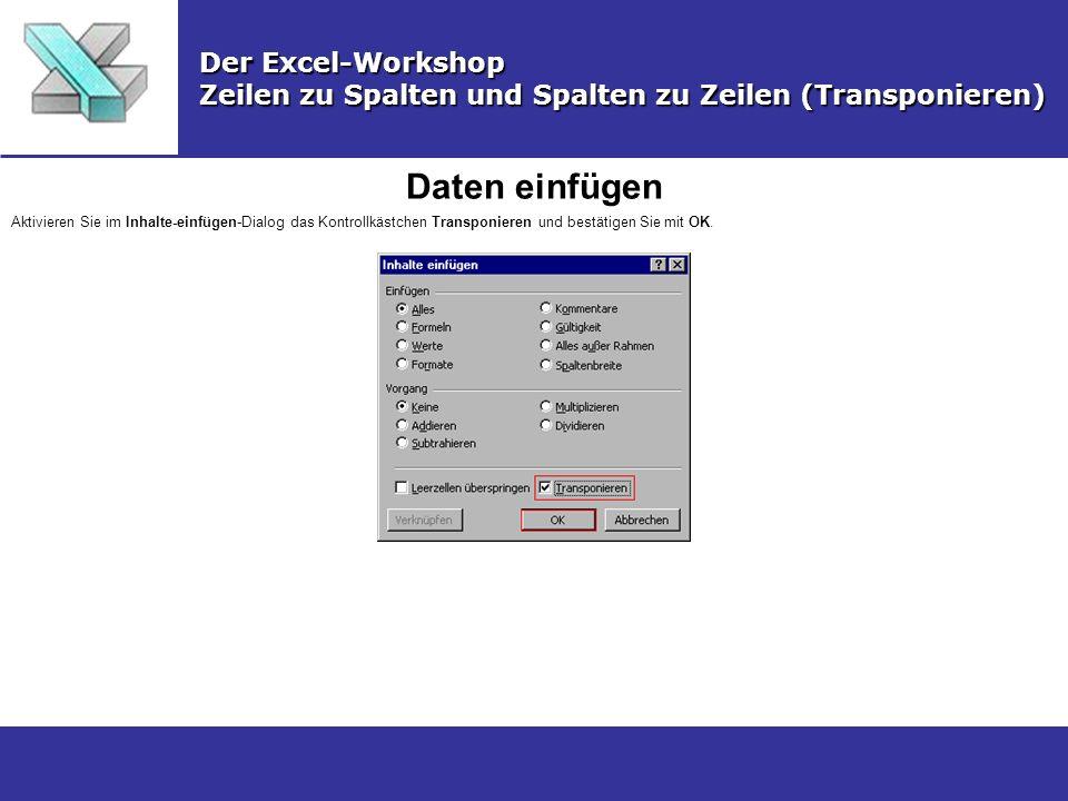 Daten einfügen Der Excel-Workshop Zeilen zu Spalten und Spalten zu Zeilen (Transponieren) Aktivieren Sie im Inhalte-einfügen-Dialog das Kontrollkästch