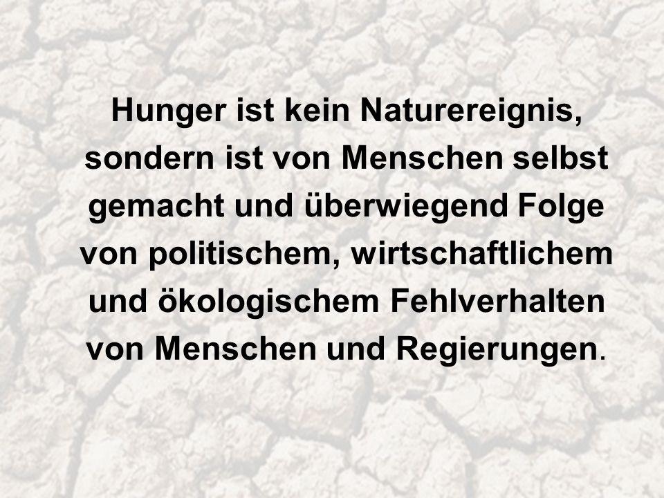 Hunger ist kein Naturereignis, sondern ist von Menschen selbst gemacht und überwiegend Folge von politischem, wirtschaftlichem und ökologischem Fehlverhalten von Menschen und Regierungen.