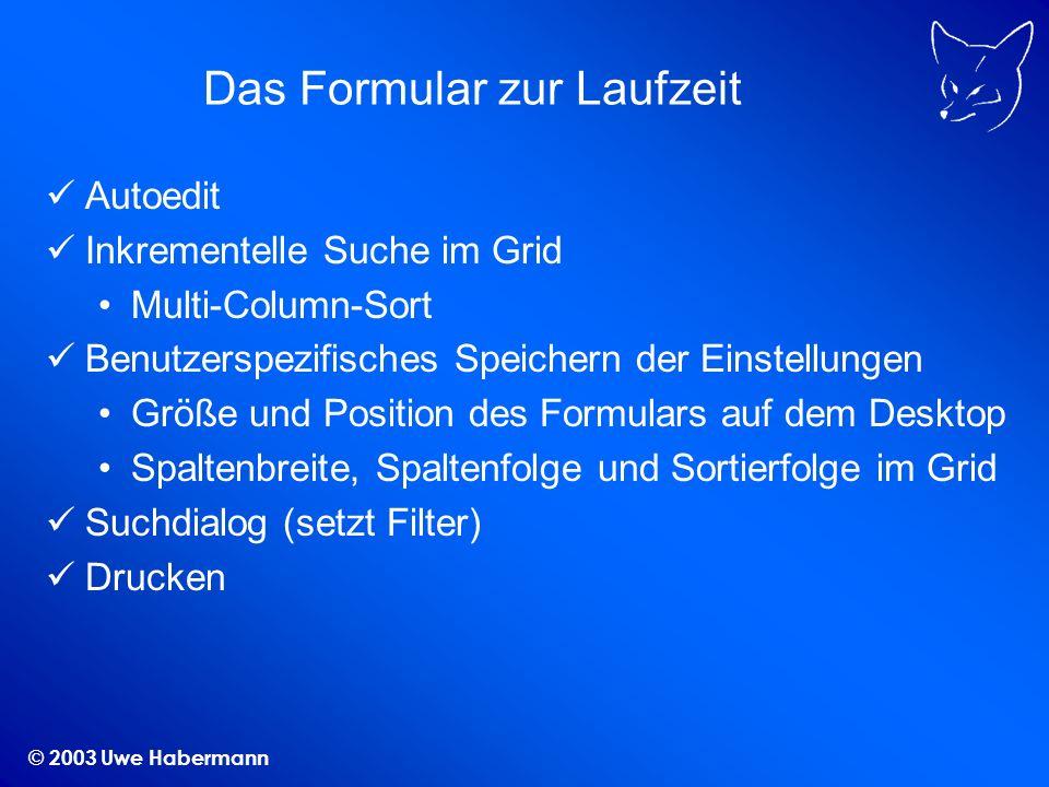 © 2003 Uwe Habermann Das Formular zur Laufzeit Autoedit Inkrementelle Suche im Grid Multi-Column-Sort Benutzerspezifisches Speichern der Einstellungen