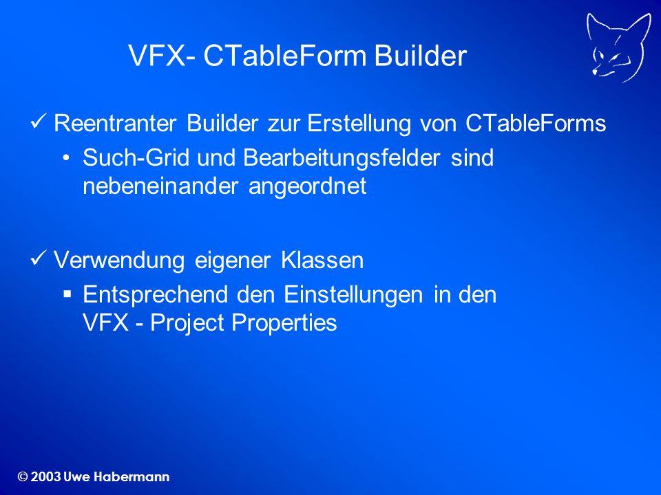 © 2003 Uwe Habermann VFX- CTableForm Builder Reentranter Builder zur Erstellung von CTableForms Such-Grid und Bearbeitungsfelder sind nebeneinander an