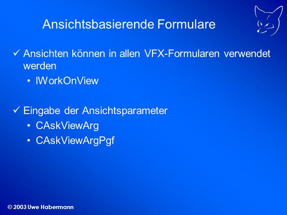© 2003 Uwe Habermann Ansichtsbasierende Formulare Ansichten können in allen VFX-Formularen verwendet werden lWorkOnView Eingabe der Ansichtsparameter