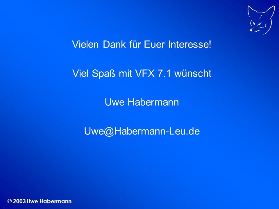 © 2003 Uwe Habermann Vielen Dank für Euer Interesse! Viel Spaß mit VFX 7.1 wünscht Uwe Habermann Uwe@Habermann-Leu.de