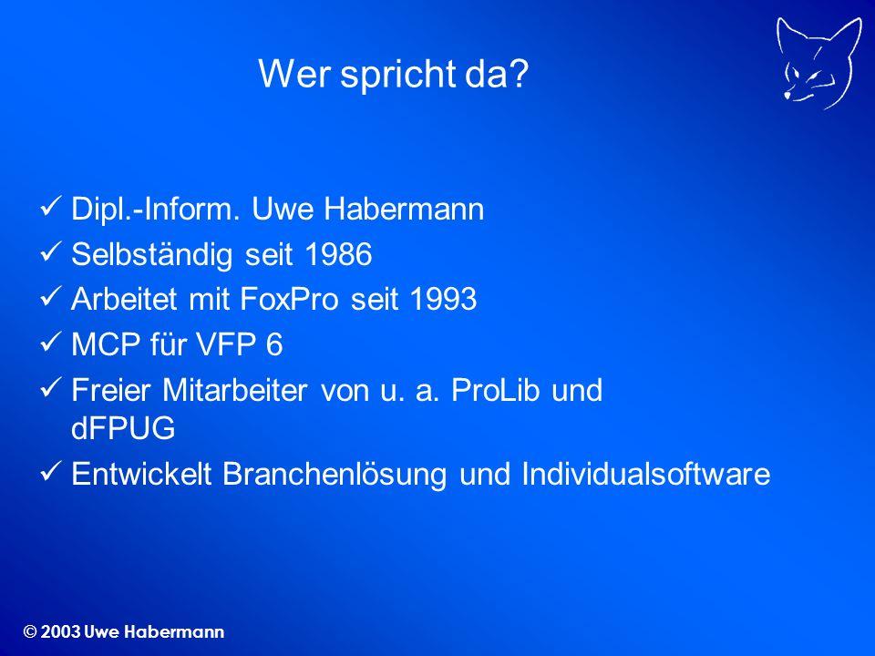 © 2003 Uwe Habermann Wer spricht da? Dipl.-Inform. Uwe Habermann Selbständig seit 1986 Arbeitet mit FoxPro seit 1993 MCP für VFP 6 Freier Mitarbeiter