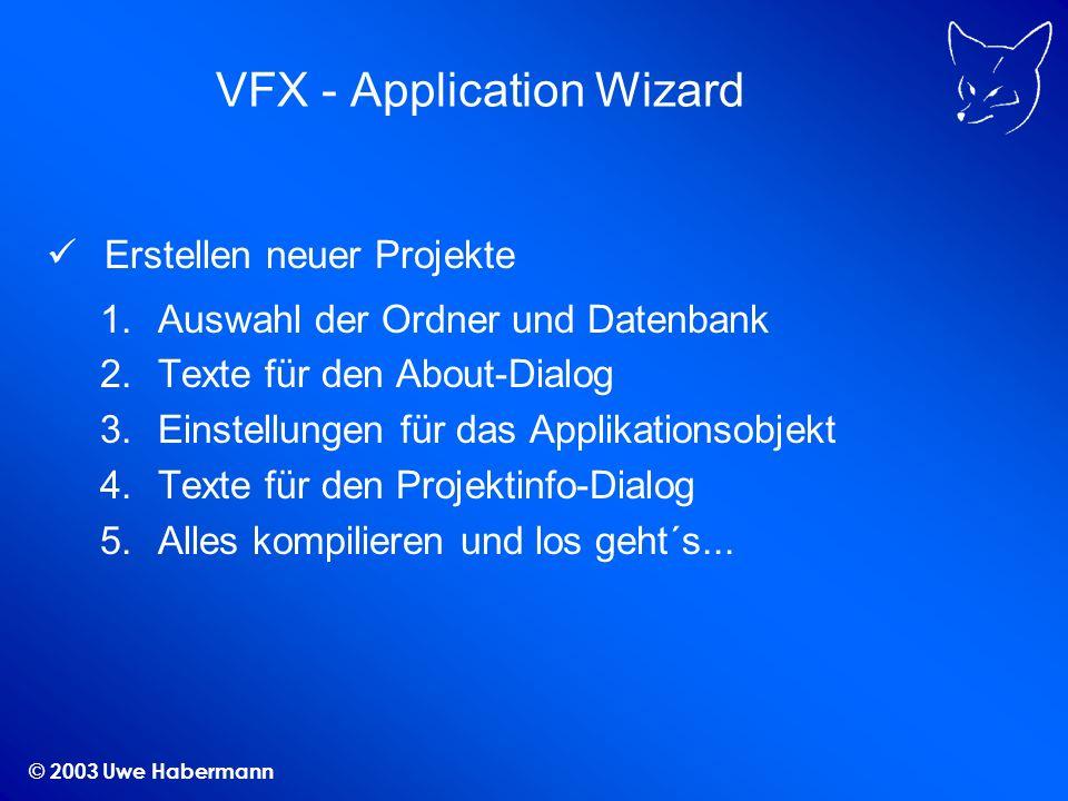© 2003 Uwe Habermann VFX - Application Wizard Erstellen neuer Projekte 1.Auswahl der Ordner und Datenbank 2.Texte für den About-Dialog 3.Einstellungen