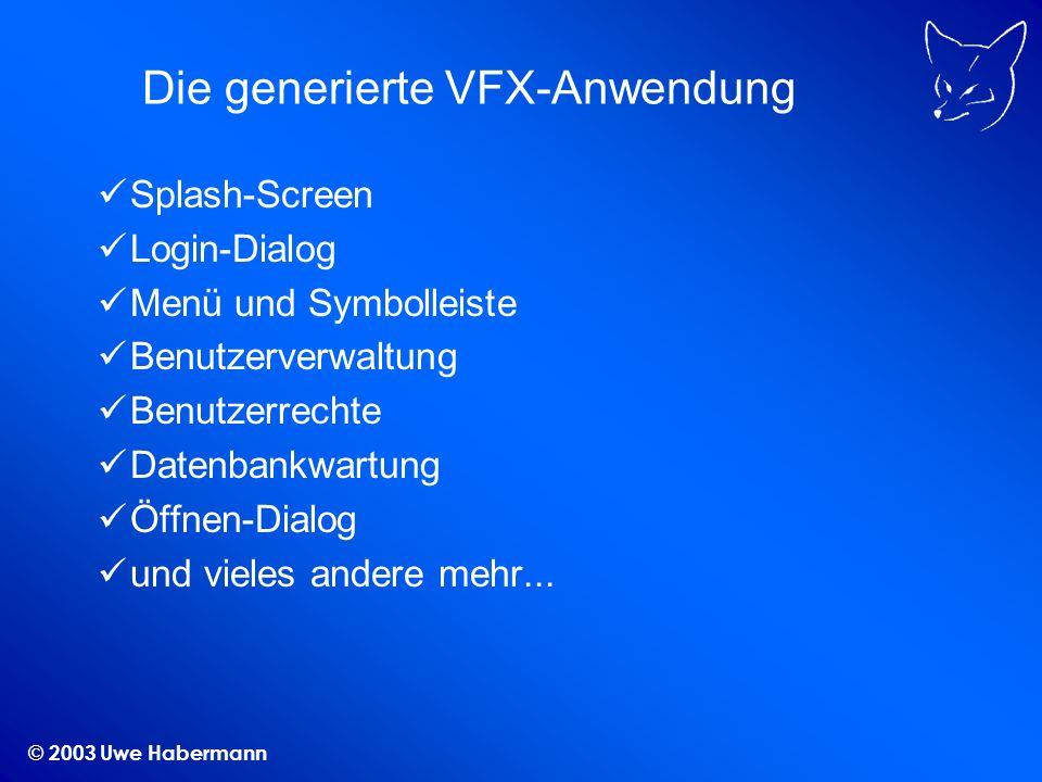 © 2003 Uwe Habermann Die generierte VFX-Anwendung Splash-Screen Login-Dialog Menü und Symbolleiste Benutzerverwaltung Benutzerrechte Datenbankwartung