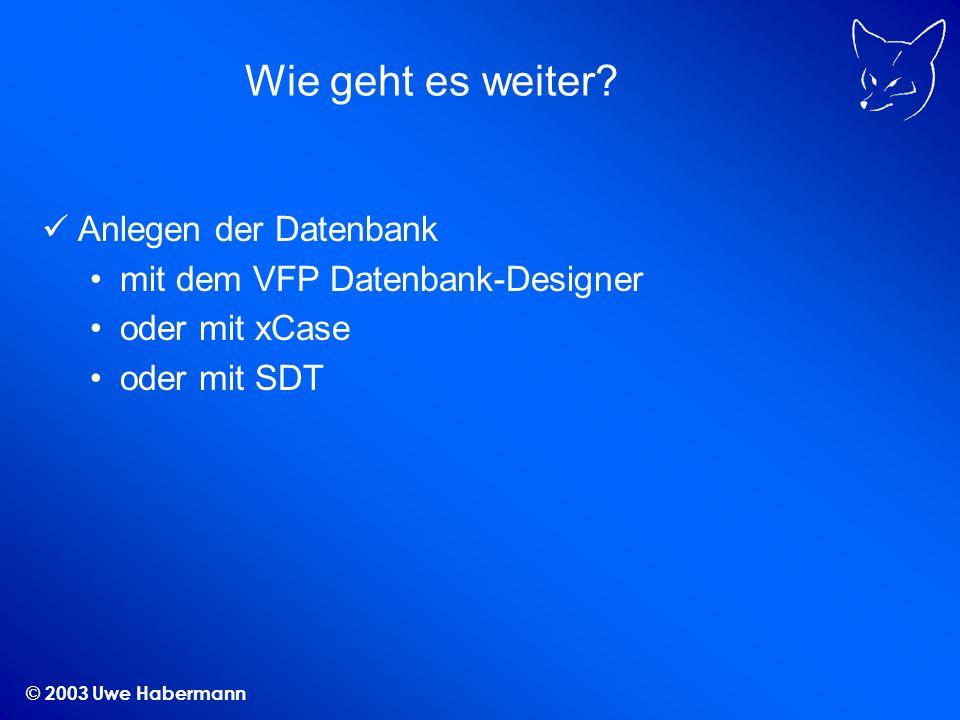 © 2003 Uwe Habermann Wie geht es weiter? Anlegen der Datenbank mit dem VFP Datenbank-Designer oder mit xCase oder mit SDT