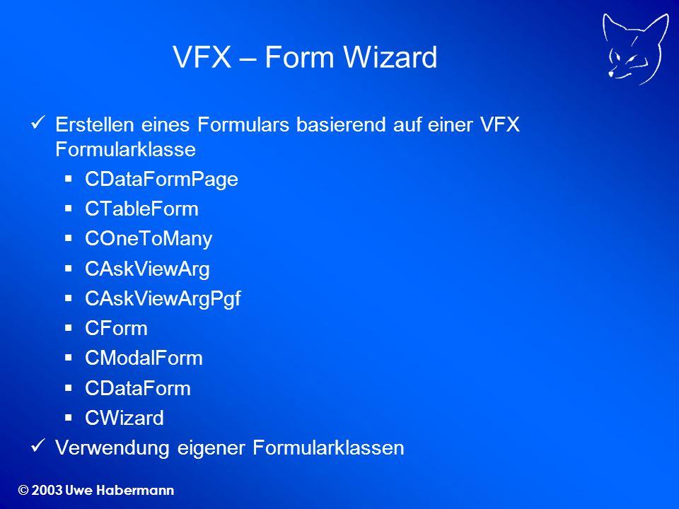© 2003 Uwe Habermann VFX – Form Wizard Erstellen eines Formulars basierend auf einer VFX Formularklasse CDataFormPage CTableForm COneToMany CAskViewAr