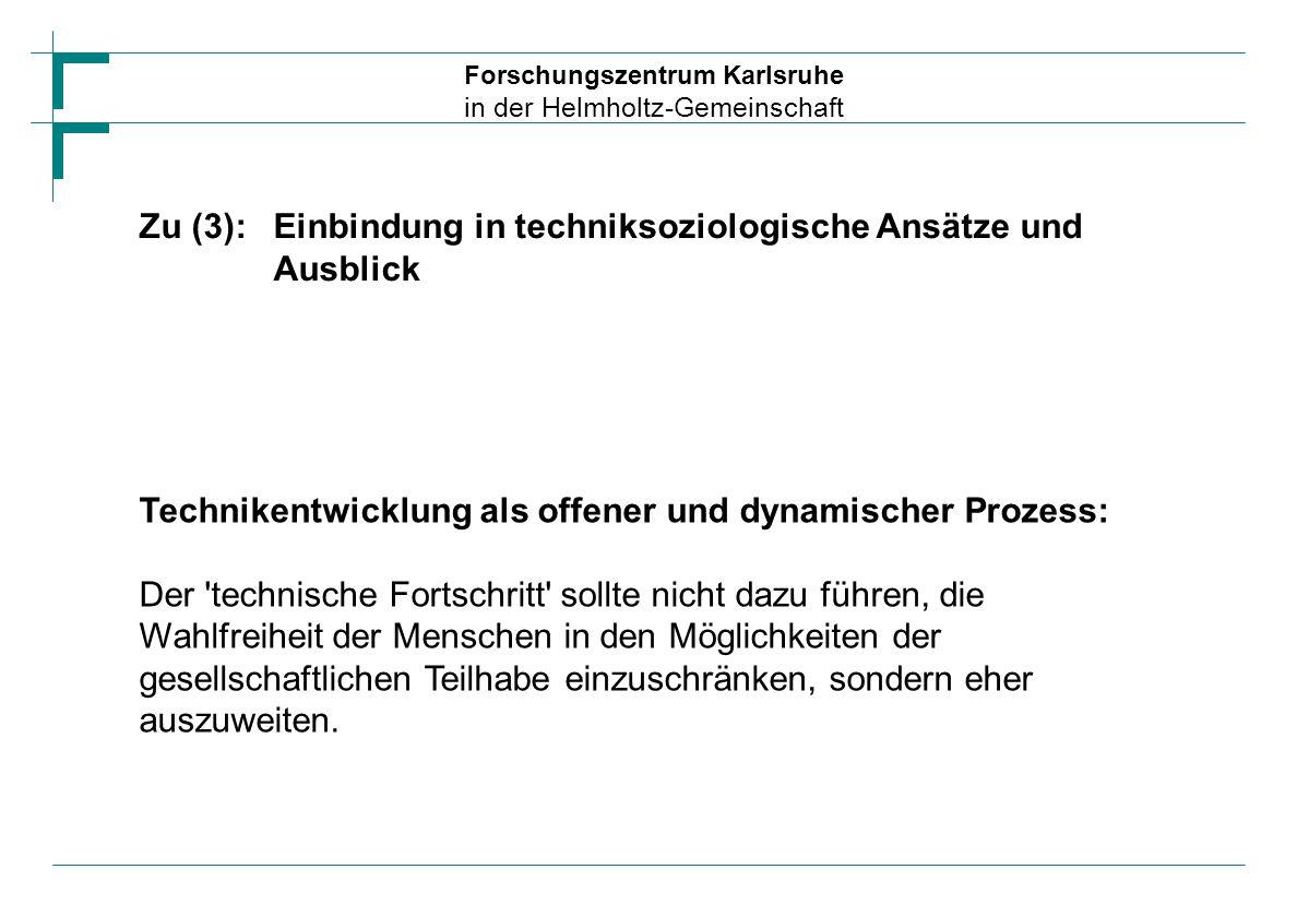 Forschungszentrum Karlsruhe in der Helmholtz-Gemeinschaft Zu (3):Einbindung in techniksoziologische Ansätze und Ausblick Technikentwicklung als offene