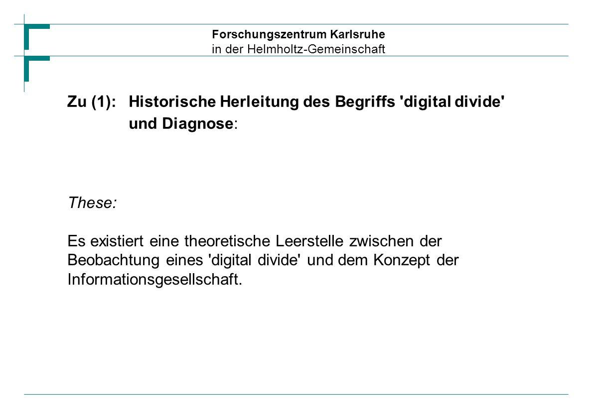 Forschungszentrum Karlsruhe in der Helmholtz-Gemeinschaft Zu (2) :Strukturierung der Forschungsaktivitäten zu digital divide Forschung zu digital divide hat sich stark ausdifferenziert: Sozio-ökonomische Indikatoren Qualifikation für die Nutzung Qualität der Nutzung Nichtnutzung des Internet Internationale Dimension