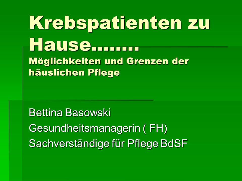 Krebspatienten zu Hause........ Möglichkeiten und Grenzen der häuslichen Pflege Bettina Basowski Gesundheitsmanagerin ( FH) Sachverständige für Pflege