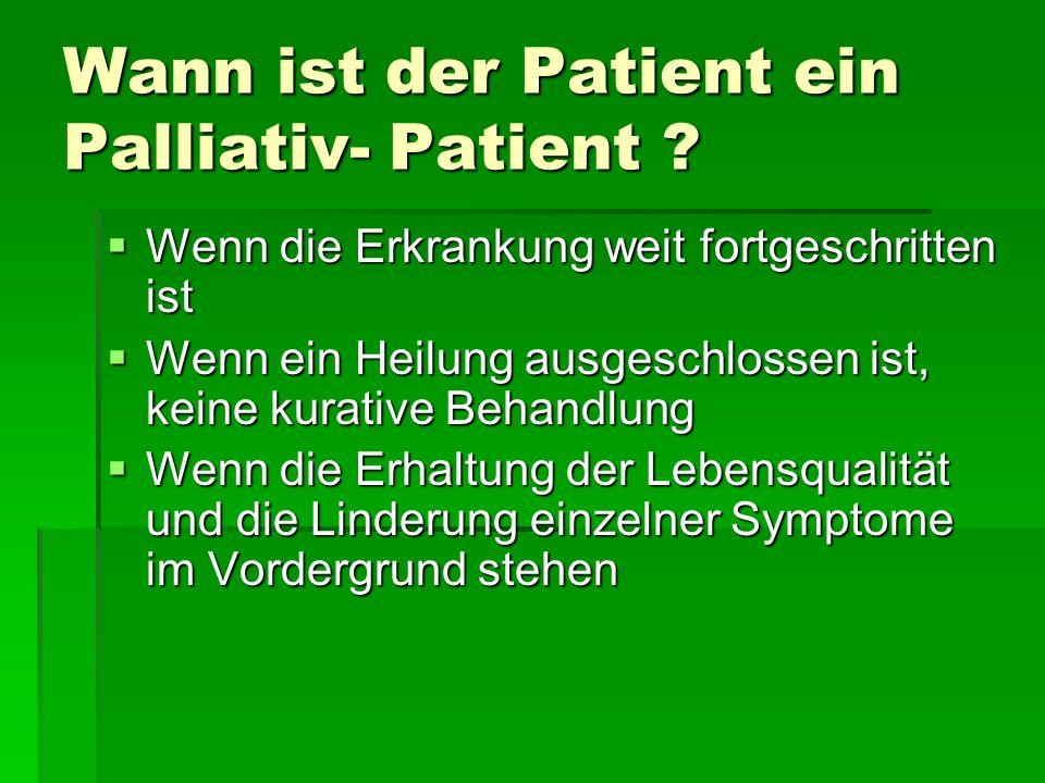 Wann ist der Patient ein Palliativ- Patient ? Wenn die Erkrankung weit fortgeschritten ist Wenn die Erkrankung weit fortgeschritten ist Wenn ein Heilu