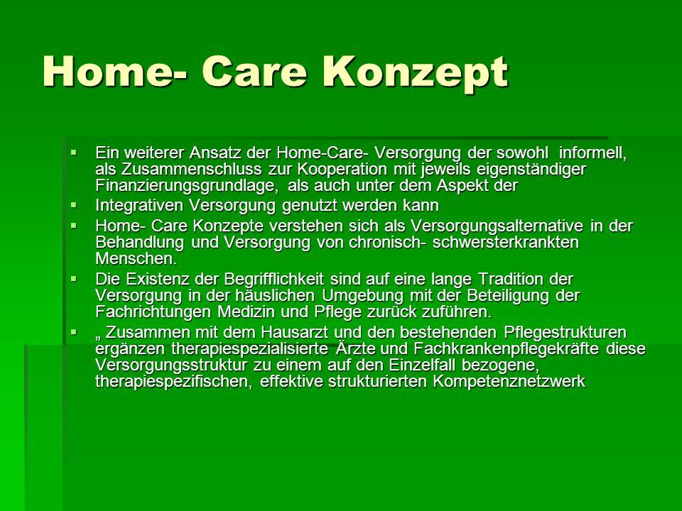 Home- Care Konzept Ein weiterer Ansatz der Home-Care- Versorgung der sowohl informell, als Zusammenschluss zur Kooperation mit jeweils eigenständiger Finanzierungsgrundlage, als auch unter dem Aspekt der Ein weiterer Ansatz der Home-Care- Versorgung der sowohl informell, als Zusammenschluss zur Kooperation mit jeweils eigenständiger Finanzierungsgrundlage, als auch unter dem Aspekt der Integrativen Versorgung genutzt werden kann Integrativen Versorgung genutzt werden kann Home- Care Konzepte verstehen sich als Versorgungsalternative in der Behandlung und Versorgung von chronisch- schwersterkrankten Menschen.