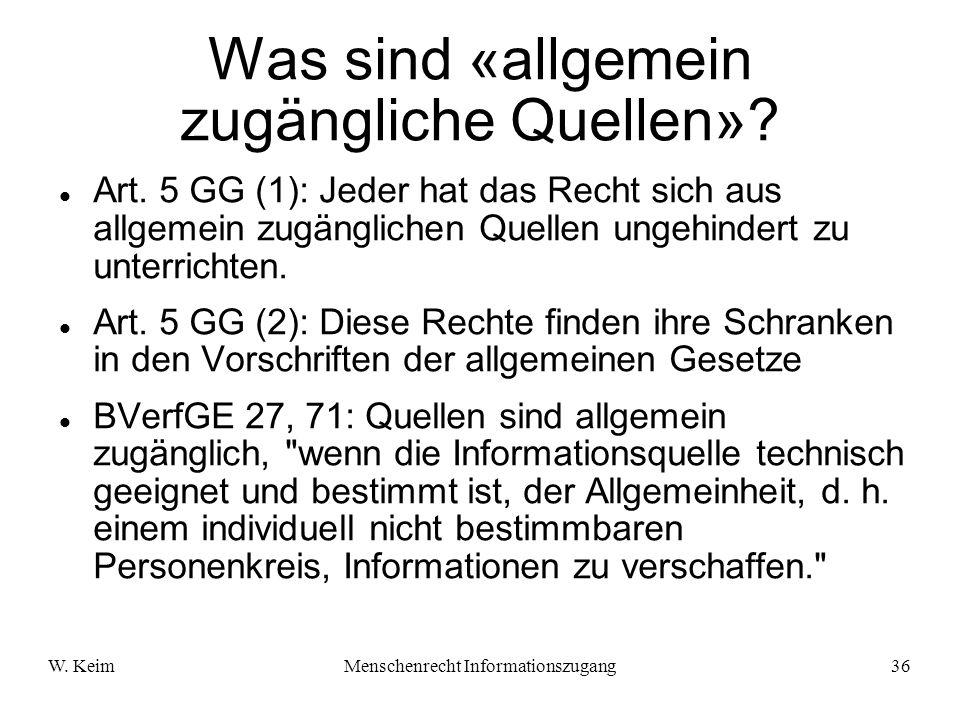 W. KeimMenschenrecht Informationszugang36 Was sind «allgemein zugängliche Quellen»? Art. 5 GG (1): Jeder hat das Recht sich aus allgemein zugänglichen