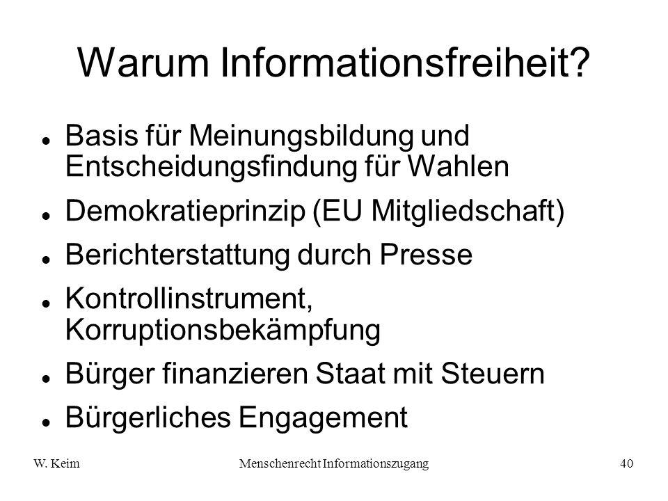 W. KeimMenschenrecht Informationszugang40 Warum Informationsfreiheit? Basis für Meinungsbildung und Entscheidungsfindung für Wahlen Demokratieprinzip