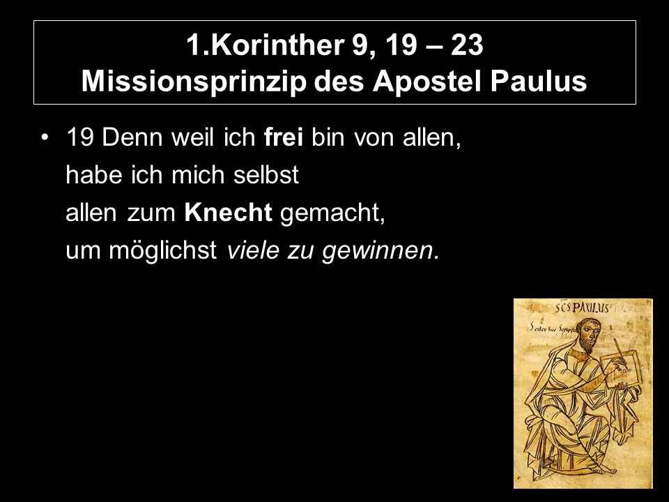 1.Korinther 9, 19 – 23 Missionsprinzip des Apostel Paulus 19 Denn weil ich frei bin von allen, habe ich mich selbst allen zum Knecht gemacht, um möglichst viele zu gewinnen.