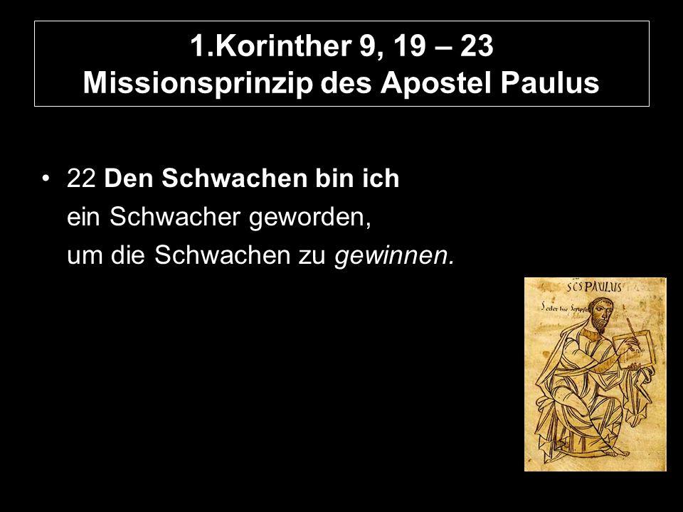 1.Korinther 9, 19 – 23 Missionsprinzip des Apostel Paulus 22 Den Schwachen bin ich ein Schwacher geworden, um die Schwachen zu gewinnen.
