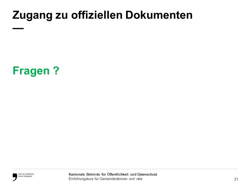 21 Kantonale Behörde für Öffentlichkeit und Datenschutz Einführungskurs für Gemeinderätinnen und -räte Zugang zu offiziellen Dokumenten Fragen