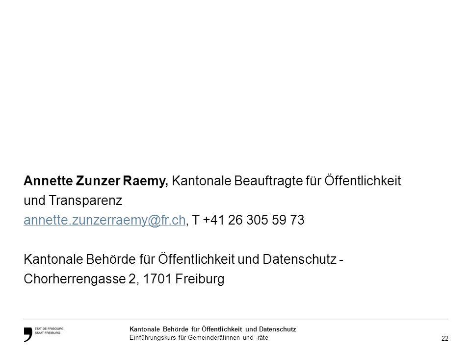 22 Kantonale Behörde für Öffentlichkeit und Datenschutz Einführungskurs für Gemeinderätinnen und -räte Annette Zunzer Raemy, Kantonale Beauftragte für Öffentlichkeit und Transparenz annette.zunzerraemy@fr.channette.zunzerraemy@fr.ch, T +41 26 305 59 73 Kantonale Behörde für Öffentlichkeit und Datenschutz - Chorherrengasse 2, 1701 Freiburg