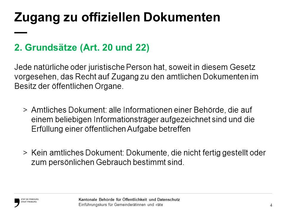 4 Kantonale Behörde für Öffentlichkeit und Datenschutz Einführungskurs für Gemeinderätinnen und -räte Zugang zu offiziellen Dokumenten Jede natürliche oder juristische Person hat, soweit in diesem Gesetz vorgesehen, das Recht auf Zugang zu den amtlichen Dokumenten im Besitz der öffentlichen Organe.