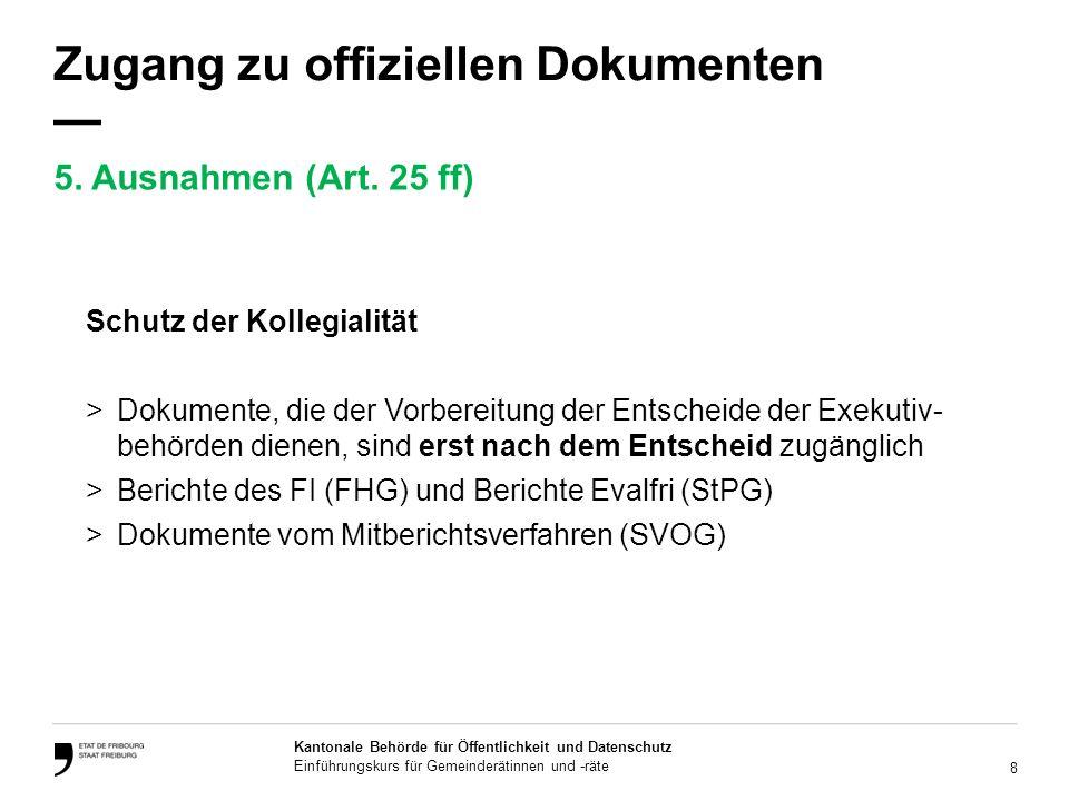 8 Kantonale Behörde für Öffentlichkeit und Datenschutz Einführungskurs für Gemeinderätinnen und -räte Zugang zu offiziellen Dokumenten Schutz der Kollegialität >Dokumente, die der Vorbereitung der Entscheide der Exekutiv- behörden dienen, sind erst nach dem Entscheid zugänglich >Berichte des FI (FHG) und Berichte Evalfri (StPG) >Dokumente vom Mitberichtsverfahren (SVOG) 5.