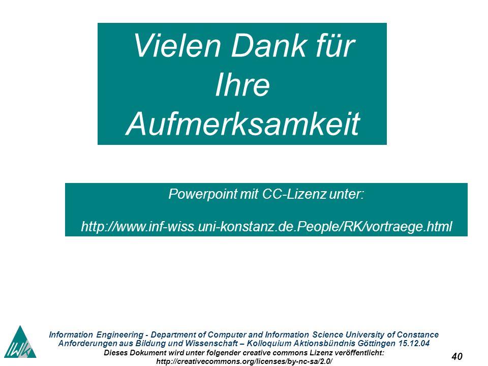 40 Information Engineering - Department of Computer and Information Science University of Constance Anforderungen aus Bildung und Wissenschaft – Kolloquium Aktionsbündnis Göttingen 15.12.04 Dieses Dokument wird unter folgender creative commons Lizenz veröffentlicht: http://creativecommons.org/licenses/by-nc-sa/2.0/ Vielen Dank für Ihre Aufmerksamkeit Powerpoint mit CC-Lizenz unter: http://www.inf-wiss.uni-konstanz.de.People/RK/vortraege.html
