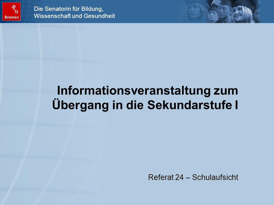 Die Senatorin für Bildung, Wissenschaft und Gesundheit Informationsveranstaltung zum Übergang in die Sekundarstufe I Referat 24 – Schulaufsicht
