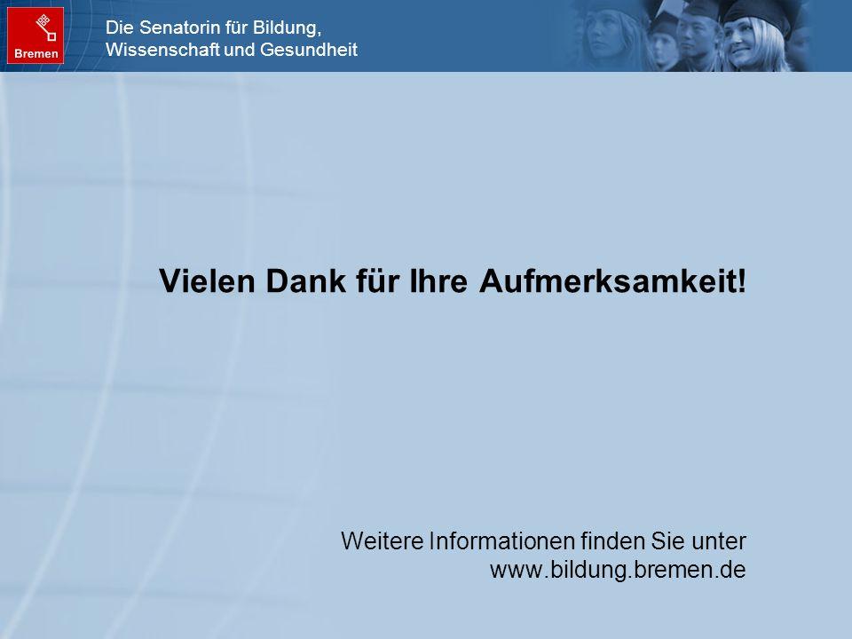 Die Senatorin für Bildung, Wissenschaft und Gesundheit Vielen Dank für Ihre Aufmerksamkeit! Weitere Informationen finden Sie unter www.bildung.bremen.