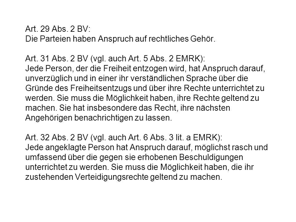 Art. 29 Abs. 2 BV: Die Parteien haben Anspruch auf rechtliches Gehör. Art. 31 Abs. 2 BV (vgl. auch Art. 5 Abs. 2 EMRK): Jede Person, der die Freiheit
