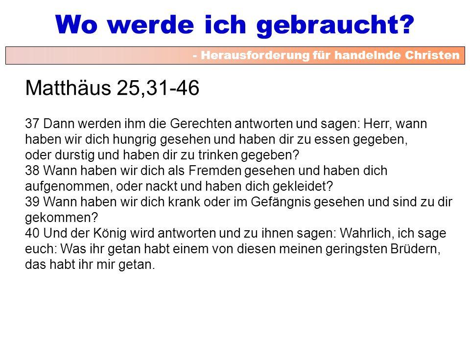 - Herausforderung für handelnde Christen Wo werde ich gebraucht? Matthäus 25,31-46 37 Dann werden ihm die Gerechten antworten und sagen: Herr, wann ha