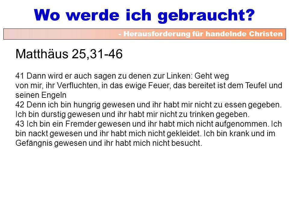 - Herausforderung für handelnde Christen Wo werde ich gebraucht? Matthäus 25,31-46 41 Dann wird er auch sagen zu denen zur Linken: Geht weg von mir, i