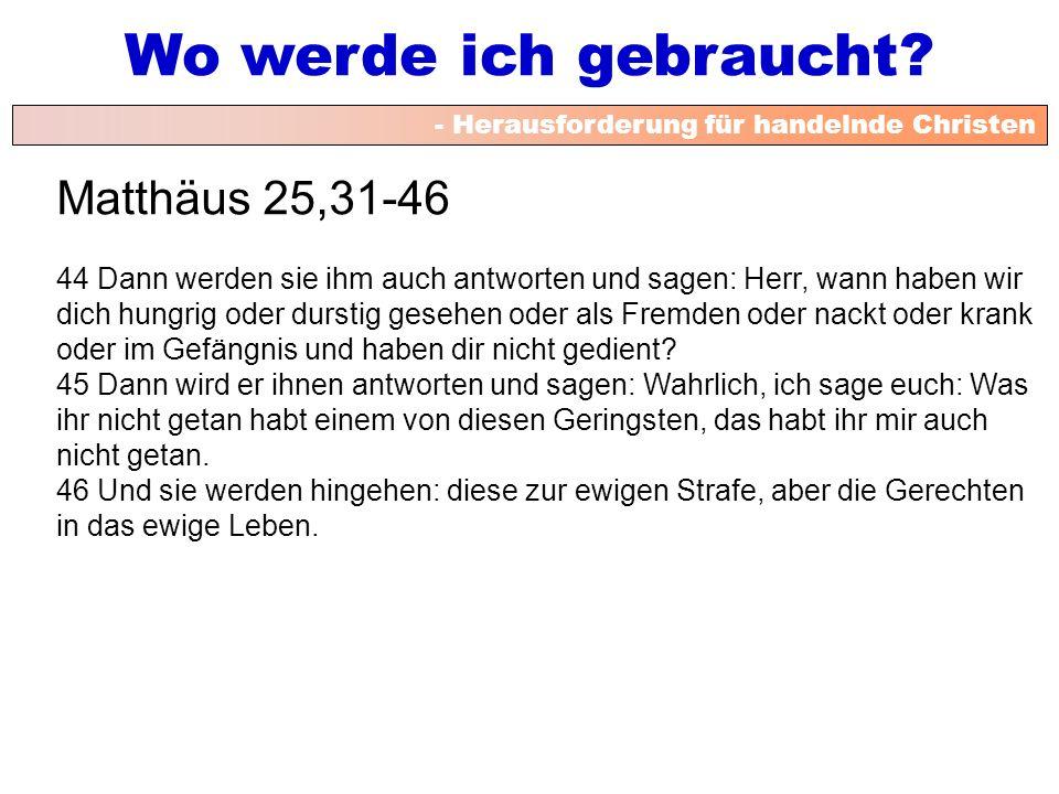 - Herausforderung für handelnde Christen Wo werde ich gebraucht? Matthäus 25,31-46 44 Dann werden sie ihm auch antworten und sagen: Herr, wann haben w