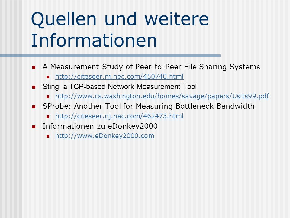 Quellen und weitere Informationen A Measurement Study of Peer-to-Peer File Sharing Systems   Sting: a TCP-based Network Measurement Tool   SProbe: Another Tool for Measuring Bottleneck Bandwidth   Informationen zu eDonkey2000