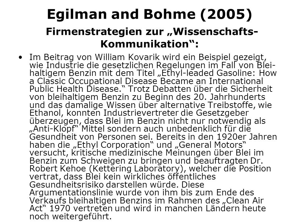 Egilman and Bohme (2005) Firmenstrategien zur Wissenschafts- Kommunikation: Im Beitrag von William Kovarik wird ein Beispiel gezeigt, wie Industrie die gesetzlichen Regelungen im Fall von Blei- haltigem Benzin mit dem Titel Ethyl-leaded Gasoline: How a Classic Occupational Disease Became an International Public Health Disease.
